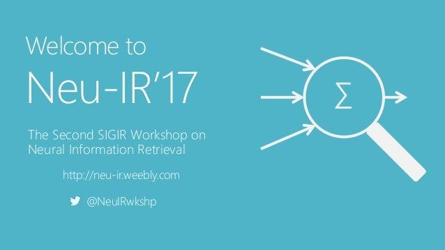 Welcome to Neu-IR'17 The Second SIGIR Workshop on Neural Information Retrieval http://neu-ir.weebly.com @NeuIRwkshp ∑