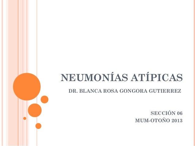 NEUMONÍAS ATÍPICAS DR. BLANCA ROSA GONGORA GUTIERREZ  SECCIÓN 06 MUM-OTOÑO 2013