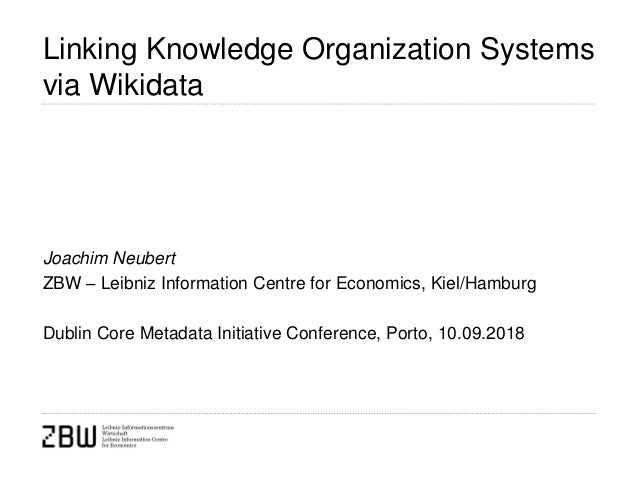 Linking Knowledge Organization Systems via Wikidata Joachim Neubert ZBW – Leibniz Information Centre for Economics, Kiel/H...