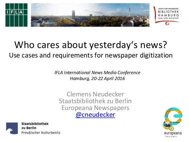 Who cares about yesterday's news? Use cases and requirements for newspaper digitization Clemens Neudecker Staatsbibliothek...