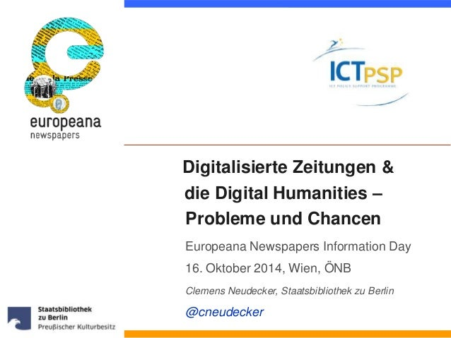 Digitalisierte Zeitungen &  die Digital Humanities –  Probleme und Chancen  Europeana Newspapers Information Day  16. Okto...