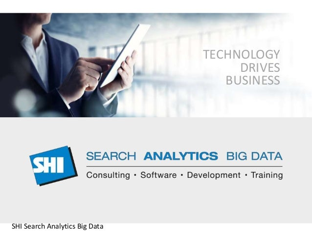 TECHNOLOGY  DRIVES  BUSINESS  SHI Search Analytics Big Data