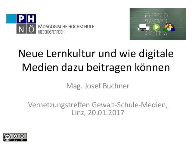 Neue Lernkultur und wie digitale Medien dazu beitragen können Mag. Josef Buchner Vernetzungstreffen Gewalt-Schule-Medien, ...