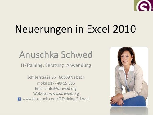 Neuerungen in Excel 2010Anuschka Schwed IT-Training, Beratung, Anwendung   Schillerstraße 9b 66809 Nalbach         mobil 0...