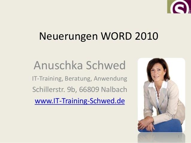 Neuerungen WORD 2010Anuschka SchwedIT-Training, Beratung, AnwendungSchillerstr. 9b, 66809 Nalbach www.IT-Training-Schwed.d...