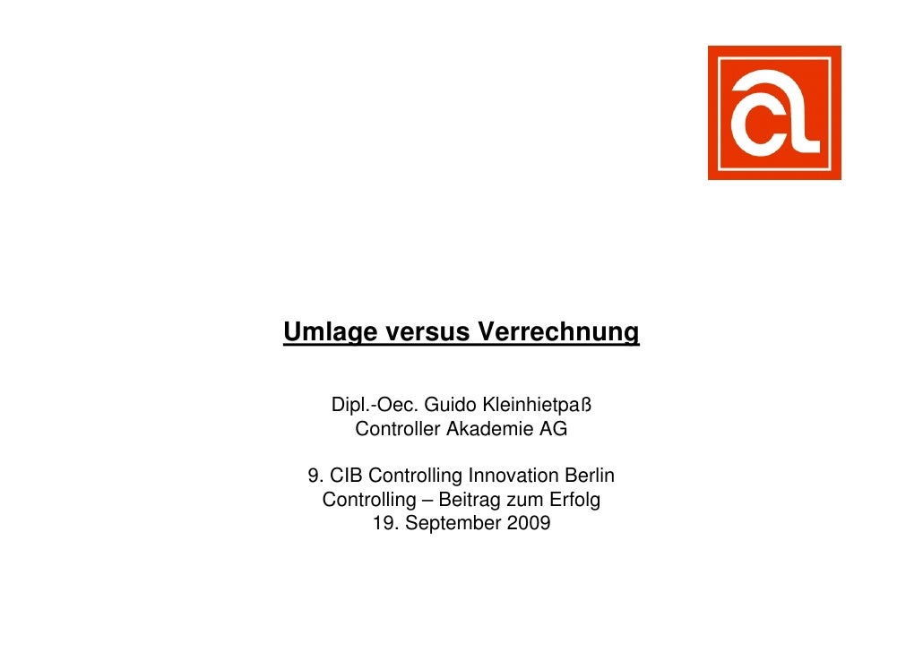Umlage versus Verrechnung   Dipl.-Oec. Guido Kleinhietpaß     Controller Akademie AG 9. CIB Controlling Innovation Berlin ...
