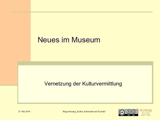 """Neues im Museum  Vernetzung der Kulturvermittlung  25. Mai 2010  Ringvorlesung """"Kultur, Informatik und Technik""""  1"""
