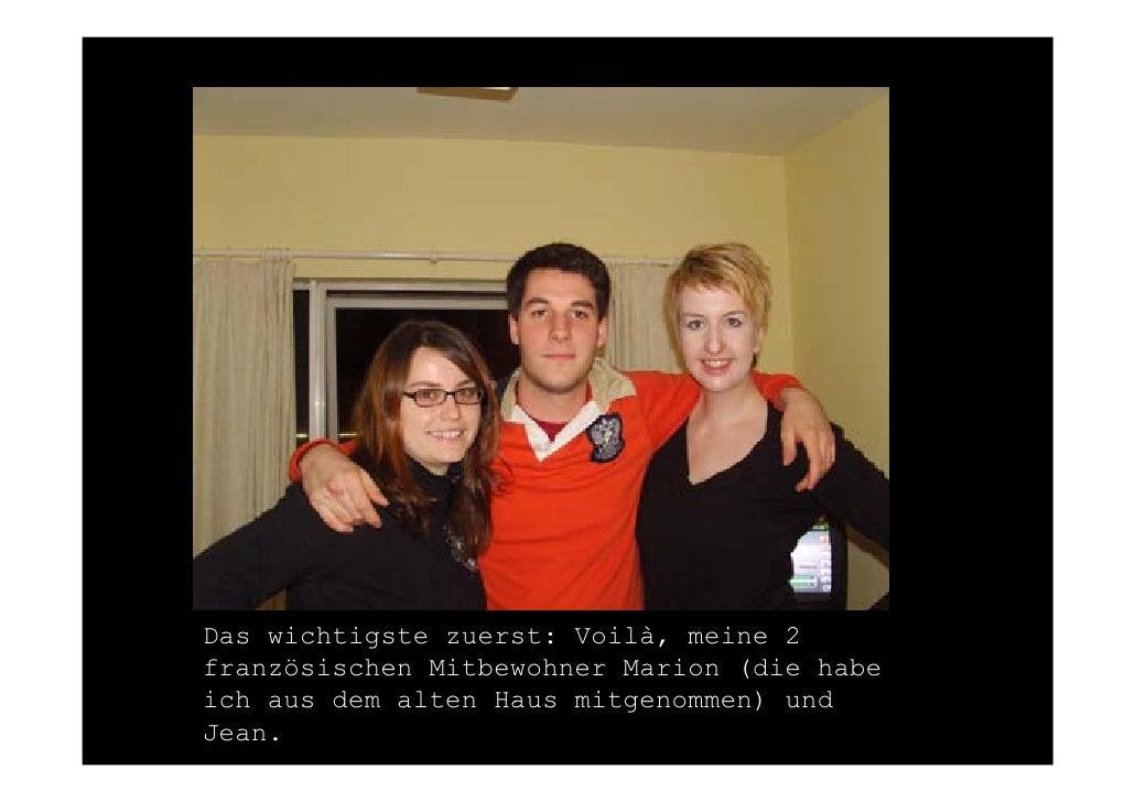 Das wichtigste zuerst: Voilà, meine 2 französischen Mitbewohner Marion (die habe ich aus dem alten Haus mitgenommen) und J...