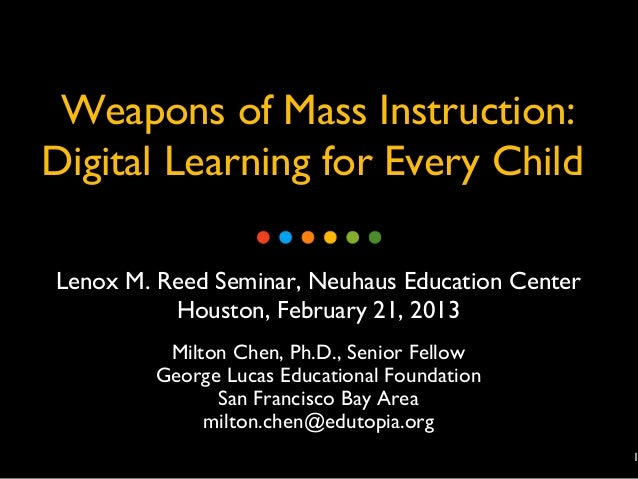 Weapons of Mass Instruction:Digital Learning for Every ChildLenox M. Reed Seminar, Neuhaus Education Center          Houst...
