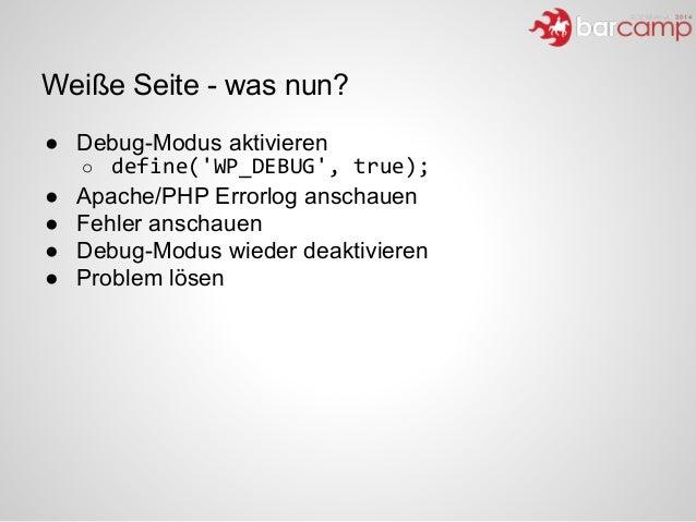 Weiße Seite - was nun? ● Debug-Modus aktivieren o define('WP_DEBUG',  true);   ● Apache/PHP Errorlog anschauen ● Fehle...
