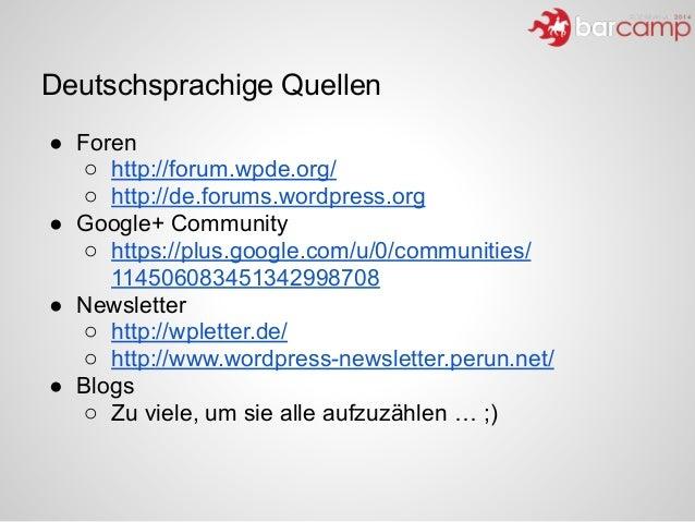 Deutschsprachige Quellen ● Foren o http://forum.wpde.org/ o http://de.forums.wordpress.org ● Google+ Community o https://p...