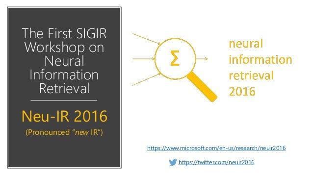 "The First SIGIR Workshop on Neural Information Retrieval Neu-IR 2016 (Pronounced ""new IR"") https://www.microsoft.com/en-us..."