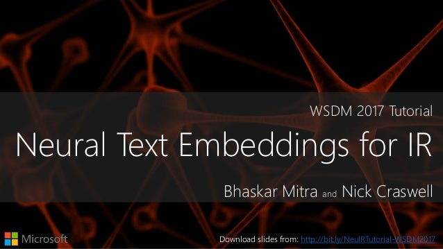 WSDM 2017 Tutorial Neural Text Embeddings for IR Bhaskar Mitra and Nick Craswell Download slides from: http://bit.ly/NeuIR...