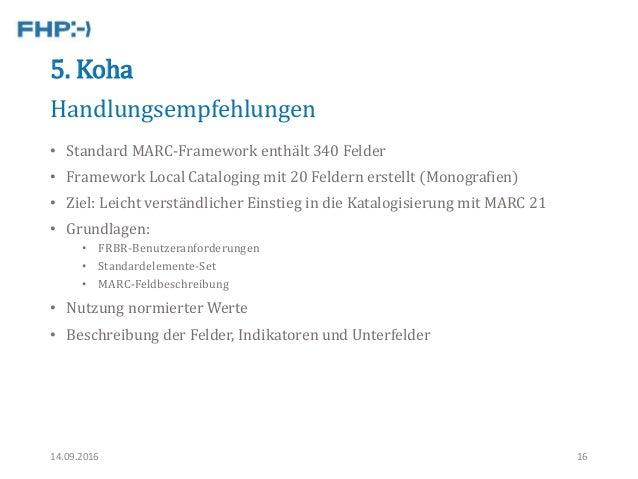 5. Koha • Standard MARC-Framework enthält 340 Felder • Framework Local Cataloging mit 20 Feldern erstellt (Monografien) • ...