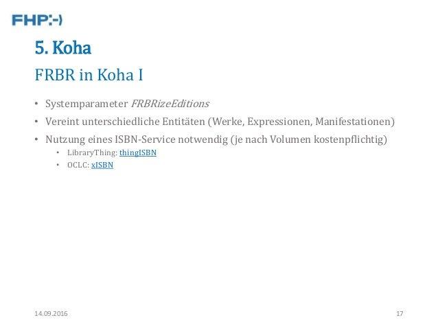 5. Koha • Systemparameter FRBRizeEditions • Vereint unterschiedliche Entitäten (Werke, Expressionen, Manifestationen) • Nu...