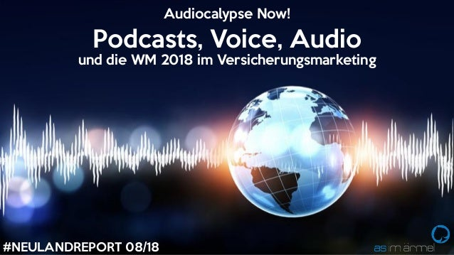 #NEULANDREPORT 08/18 Podcasts, Voice, Audio und die WM 2018 im Versicherungsmarketing Audiocalypse Now!