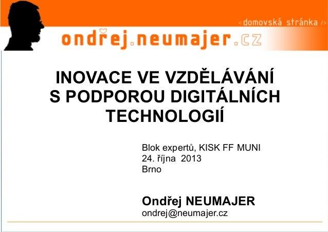 INOVACE VE VZDĚLÁVÁNÍ S PODPOROU DIGITÁLNÍCH TECHNOLOGIÍ Blok expertů, KISK FF MUNI 24. října 2013 Brno  Ondřej NEUMAJER o...