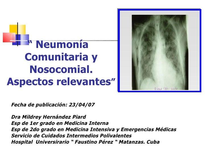 """""""  Neumonía  Comunitaria y Nosocomial. Aspectos relevantes """" Fecha de publicación: 23/04/07 Dra Mildrey Hernández Piard Es..."""
