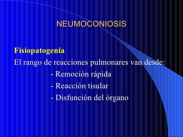 NEUMOCONIOSISFisiopatogeniaEl rango de reacciones pulmonares van desde:           - Remoción rápida           - Reacción t...
