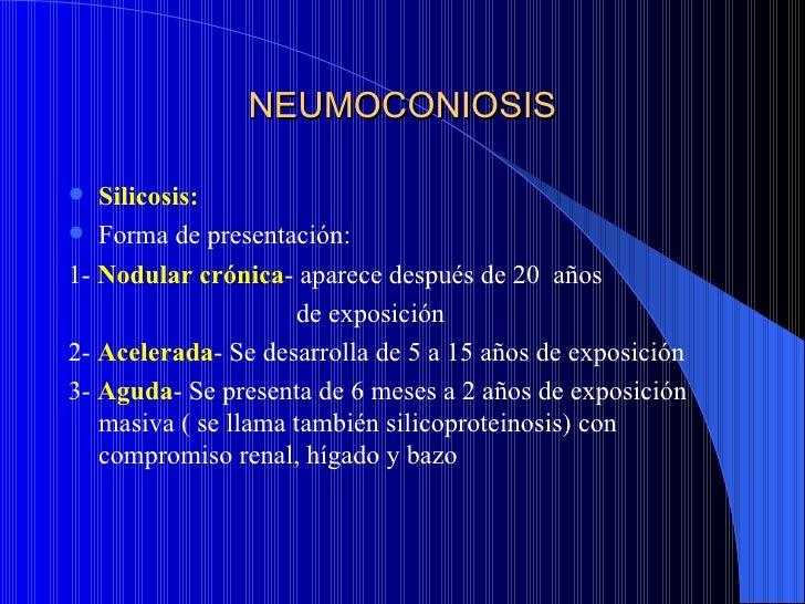 NEUMOCONIOSIS  Silicosis: Forma de presentación:1- Nodular crónica- aparece después de 20 años                     de ex...