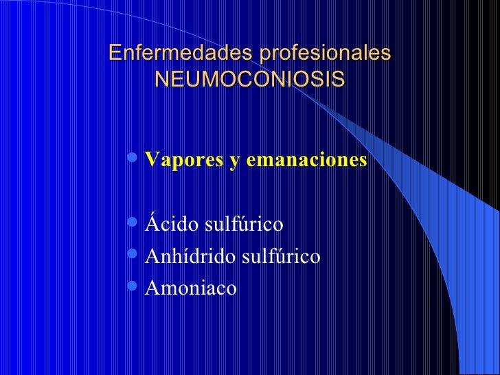 Enfermedades profesionales    NEUMOCONIOSIS    Vapores y emanaciones  Ácido sulfúrico  Anhídrido sulfúrico  Amoniaco