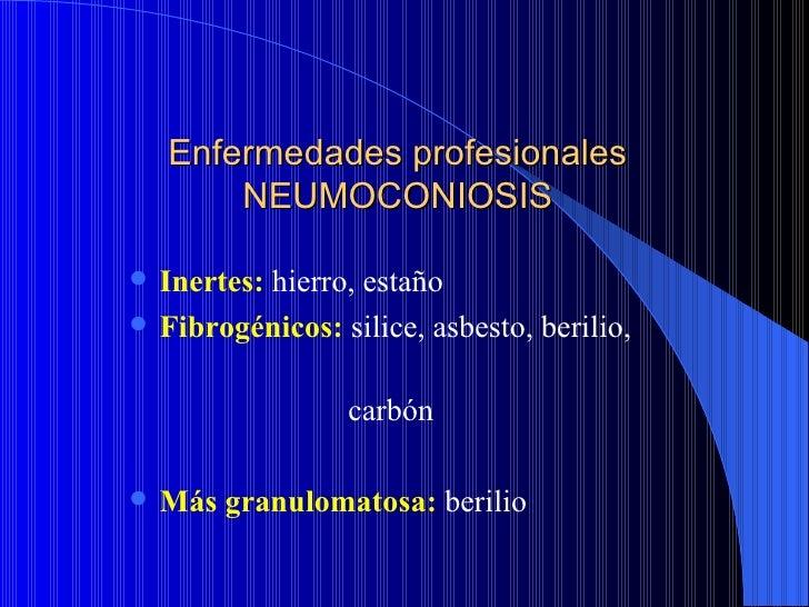 Enfermedades profesionales        NEUMOCONIOSIS   Inertes: hierro, estaño   Fibrogénicos: silice, asbesto, berilio,     ...