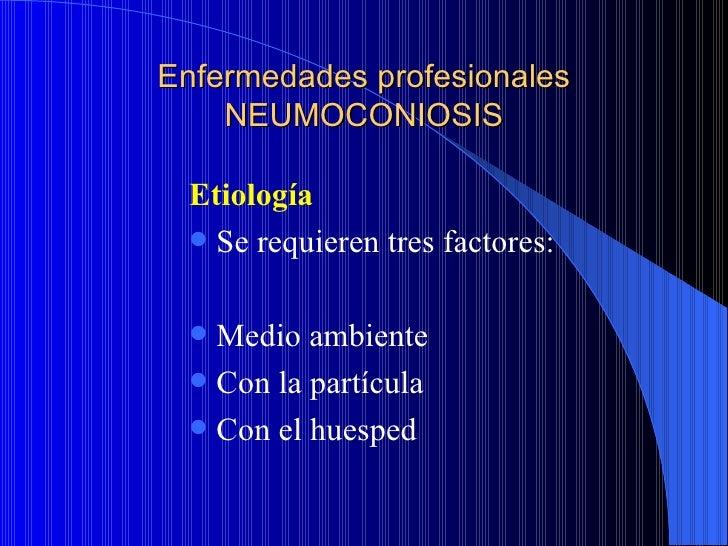 Enfermedades profesionales    NEUMOCONIOSIS Etiología  Se requieren tres factores:  Medio ambiente  Con la partícula  ...