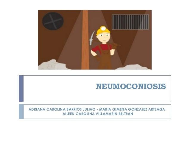 NEUMOCONIOSISADRIANA CAROLINA BARRIOS JULIAO - MARIA GIMENA GONZALEZ ARTEAGAAILEEN CAROLINA VILLAMARIN BELTRAN