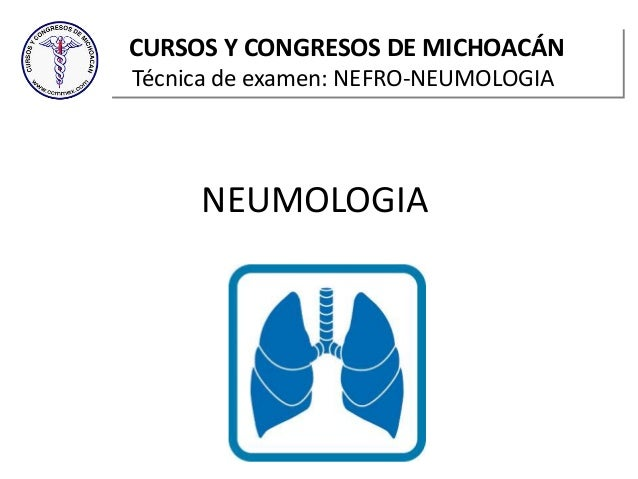NEUMOLOGIA CURSOS Y CONGRESOS DE MICHOACÁN Técnica de examen: NEFRO-NEUMOLOGIA