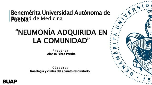 """Benemérita Universidad Autónoma de PueblaFacultad de Medicina """"NEUMONÍA ADQUIRIDA EN LA COMUNIDAD"""" P r e s e n t a : Alons..."""
