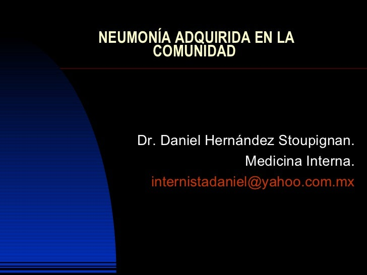 NEUMONÍA ADQUIRIDA EN LA COMUNIDAD  Dr. Daniel Hernández Stoupignan. Medicina Interna. [email_address]