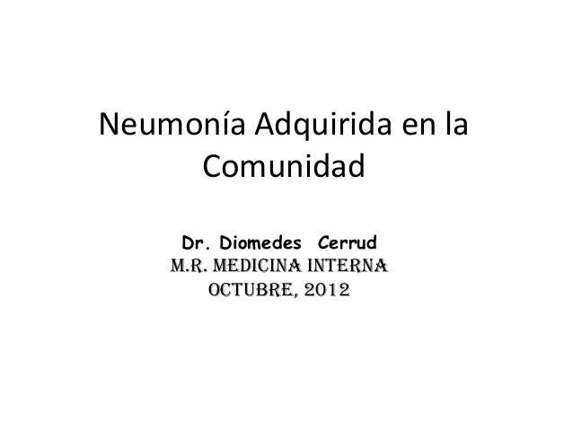 Neumonía Adquirida en la Comunidad Dr. Diomedes Cerrud  M.R. MEDICINA INTERNA OCTUBRE, 2012