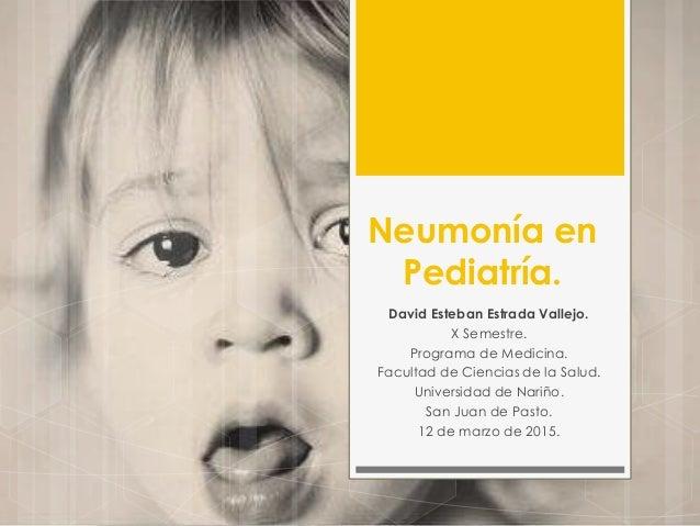 Neumonía en Pediatría. David Esteban Estrada Vallejo. X Semestre. Programa de Medicina. Facultad de Ciencias de la Salud. ...