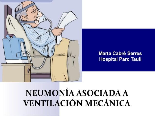 NEUMONÍA ASOCIADA A VENTILACIÓN MECÁNICA Marta Cabré Serres Hospital Parc Taulí