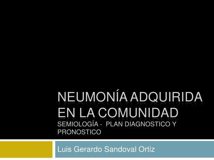 Neumonía adquirida en la comunidad semiología -  plan diagnostico y pronostico<br />Luis Gerardo Sandoval Ortiz <br />