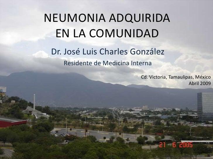 NEUMONIA ADQUIRIDAEN LA COMUNIDAD<br />Dr. José Luis Charles González<br />Residente de Medicina Interna<br />Cd. Victoria...