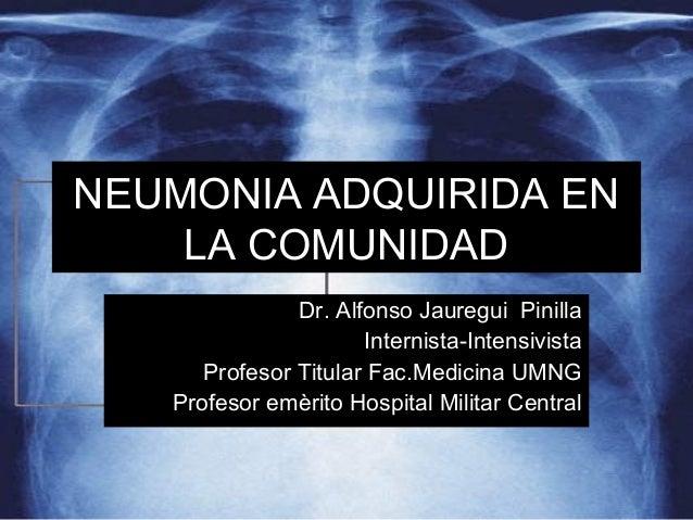 NEUMONIA ADQUIRIDA EN LA COMUNIDAD Dr. Alfonso Jauregui Pinilla Internista-Intensivista Profesor Titular Fac.Medicina UMNG...