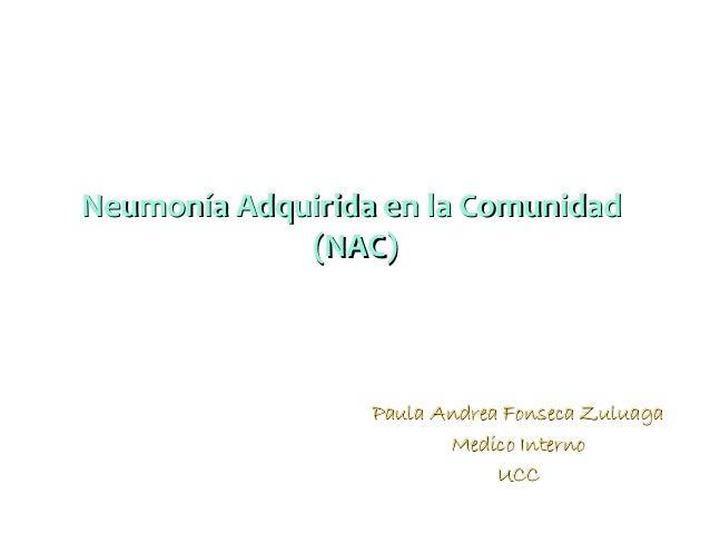 Neumonía Adquirida en la Comunidad (NAC)  Paula Andrea Fonseca Zuluaga Medico Interno UCC