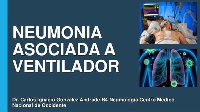 NEUMONIA ASOCIADA A VENTILADOR Dr. Carlos Ignacio Gonzalez Andrade R4 Neumología Centro Medico Nacional de Occidente