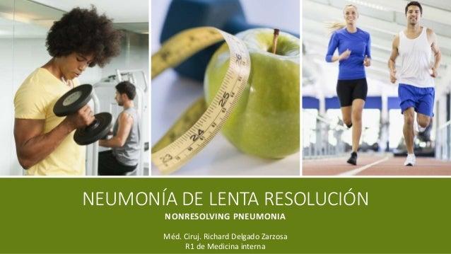 NEUMONÍA DE LENTA RESOLUCIÓN NONRESOLVING PNEUMONIA Méd. Ciruj. Richard Delgado Zarzosa R1 de Medicina interna