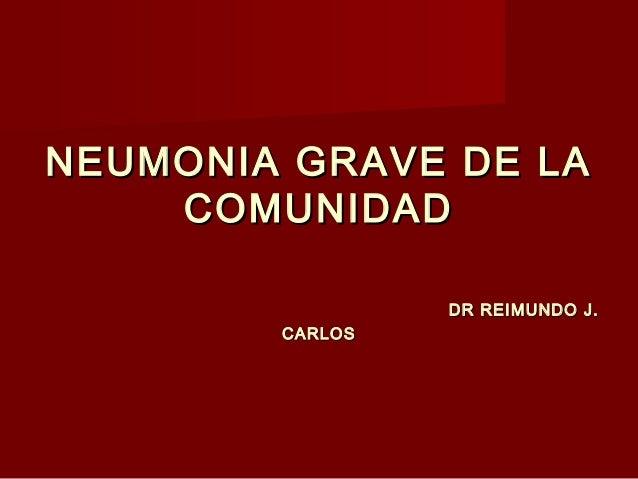 NEUMONIA GRAVE DE LANEUMONIA GRAVE DE LA COMUNIDADCOMUNIDAD DR REIMUNDO J.DR REIMUNDO J. CARLOSCARLOS