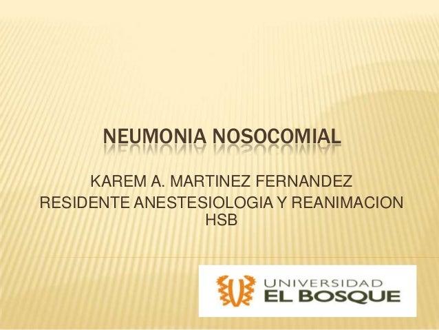 NEUMONIA NOSOCOMIALKAREM A. MARTINEZ FERNANDEZRESIDENTE ANESTESIOLOGIA Y REANIMACIONHSB
