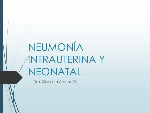 NEUMONÍA INTRAUTERINA Y NEONATAL Dra. Gabriela Arenas O.