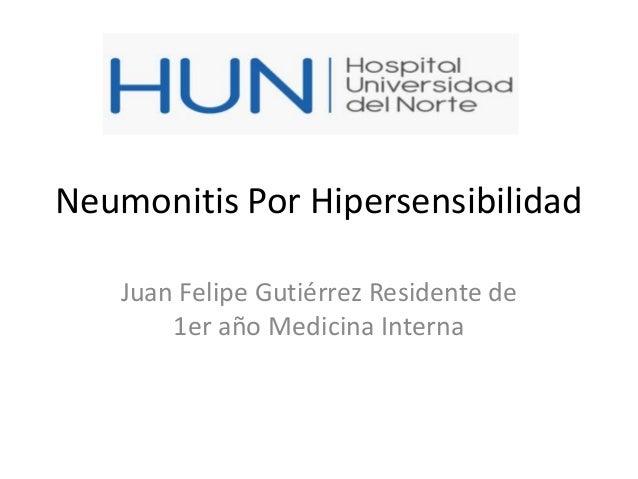 Neumonitis Por Hipersensibilidad Juan Felipe Gutiérrez Residente de 1er año Medicina Interna