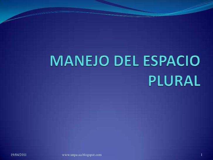 MANEJO DEL ESPACIO PLURAL<br />19/04/2011<br />www.unpa-aa.blogspot.com<br />1<br />