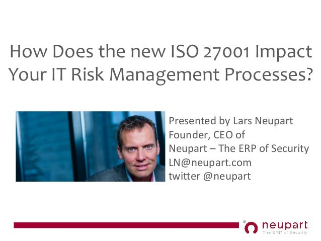 How Does the new ISO 27001 Impact Your IT Risk Management Processes? Presented by Lars Neupa...
