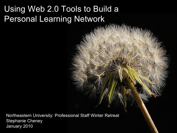 Using Web 2.0 Tools to Build a  Personal Learning Network Northeastern University: Professional Staff Winter Retreat Steph...