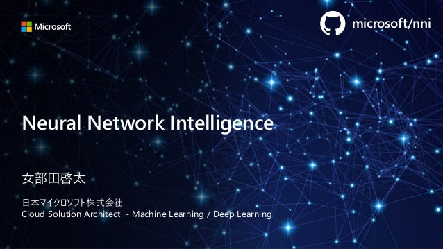 Neural Network Intelligence 女部田啓太 日本マイクロソフト株式会社 Cloud Solution Architect - Machine Learning / Deep Learning microsoft/nni