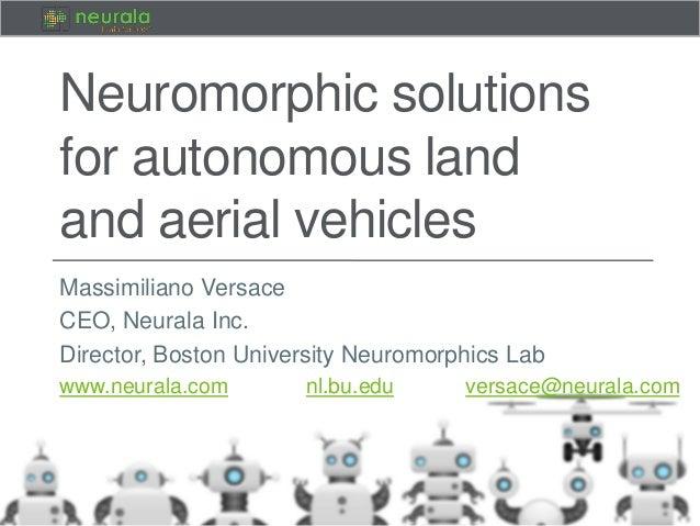 Neuromorphic solutions for autonomous land and aerial vehicles Massimiliano Versace CEO, Neurala Inc. Director, Boston Uni...