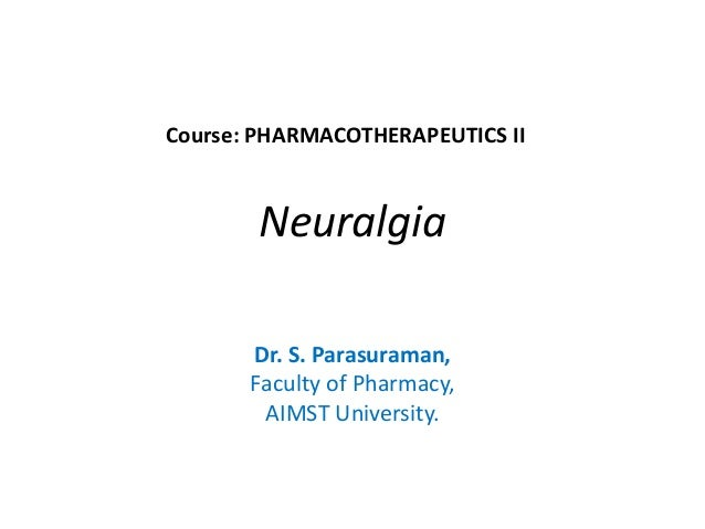 Neuralgia Dr. S. Parasuraman, Faculty of Pharmacy, AIMST University. Course: PHARMACOTHERAPEUTICS II